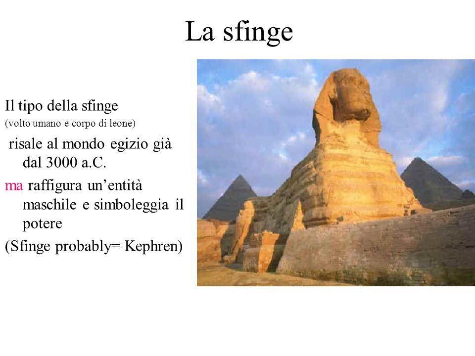 La sfinge Il tipo della sfinge (volto umano e corpo di leone) risale al mondo egizio già dal 3000 a.C. ma raffigura unentità maschile e simboleggia il