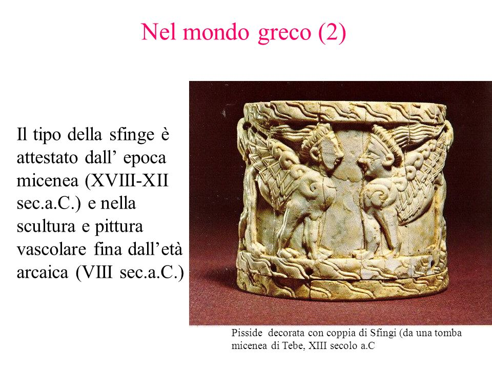 Il tipo della sfinge è attestato dall epoca micenea (XVIII-XII sec.a.C.) e nella scultura e pittura vascolare fina dalletà arcaica (VIII sec.a.C.) Nel