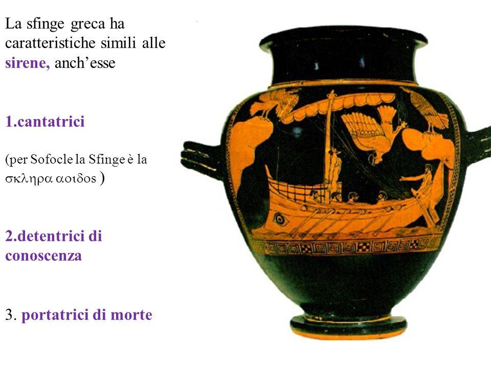 La sfinge greca ha caratteristiche simili alle sirene, anchesse 1.cantatrici (per Sofocle la Sfinge è la s ) 2.detentrici di conoscenza 3. portatrici
