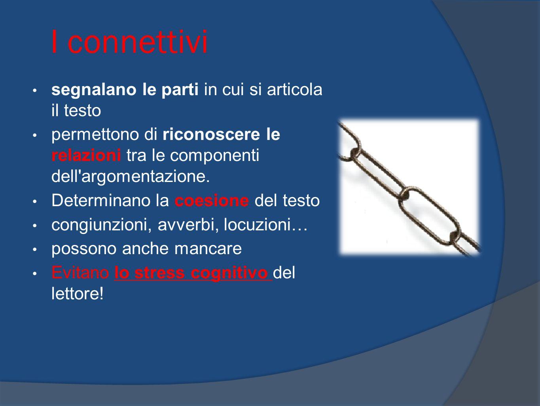 I connettivi segnalano le parti in cui si articola il testo permettono di riconoscere le relazioni tra le componenti dell'argomentazione. Determinano