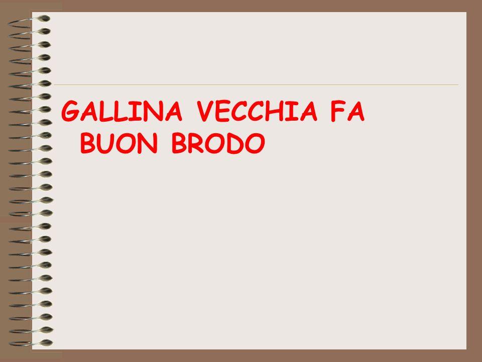 GALLINA VECCHIA FA BUON BRODO