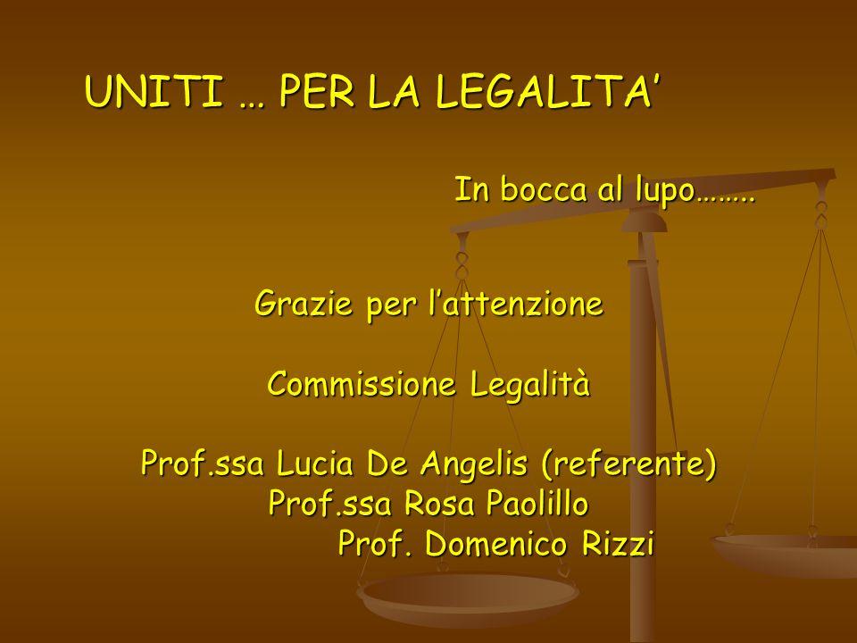 UNITI … PER LA LEGALITA In bocca al lupo…….. Grazie per lattenzione Commissione Legalità Prof.ssa Lucia De Angelis (referente) Prof.ssa Rosa Paolillo