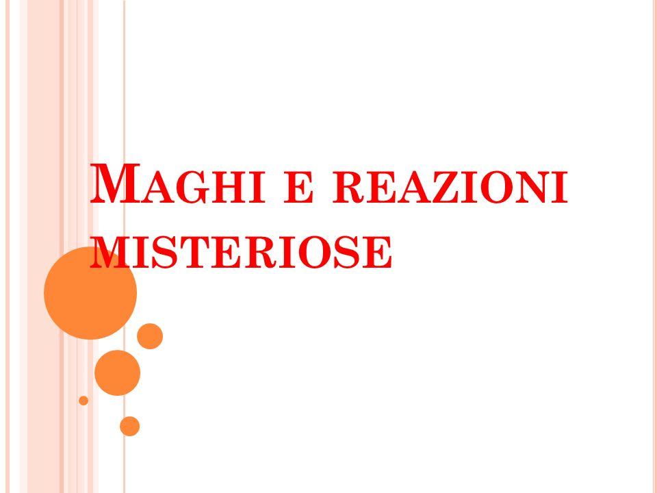 M AGHI E REAZIONI MISTERIOSE