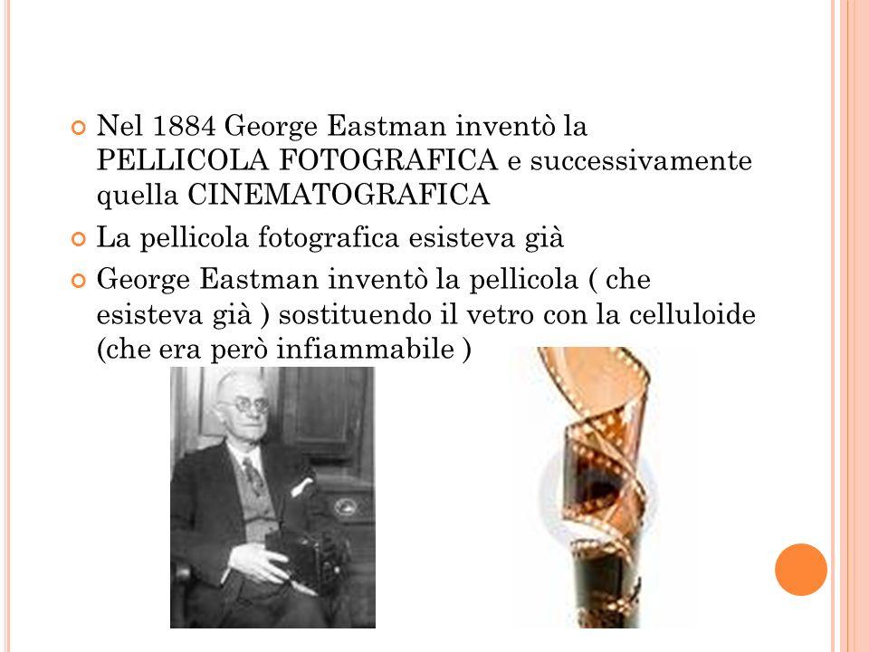 Nel 1884 George Eastman inventò la PELLICOLA FOTOGRAFICA e successivamente quella CINEMATOGRAFICA La pellicola fotografica esisteva già George Eastman