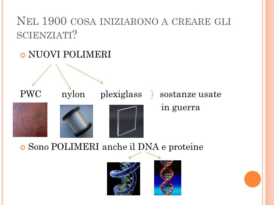N EL 1900 COSA INIZIARONO A CREARE GLI SCIENZIATI ? NUOVI POLIMERI PWC nylon plexiglass sostanze usate in guerra Sono POLIMERI anche il DNA e proteine