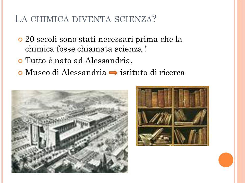 L A CHIMICA DIVENTA SCIENZA ? 20 secoli sono stati necessari prima che la chimica fosse chiamata scienza ! Tutto è nato ad Alessandria. Museo di Aless