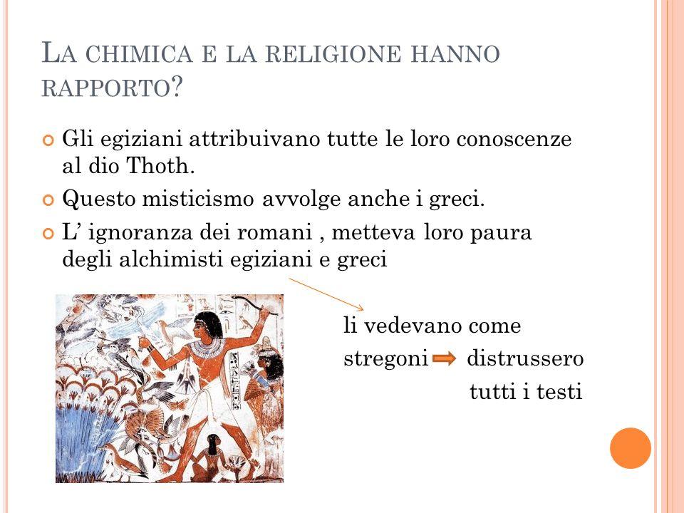 L A CHIMICA E LA RELIGIONE HANNO RAPPORTO ? Gli egiziani attribuivano tutte le loro conoscenze al dio Thoth. Questo misticismo avvolge anche i greci.