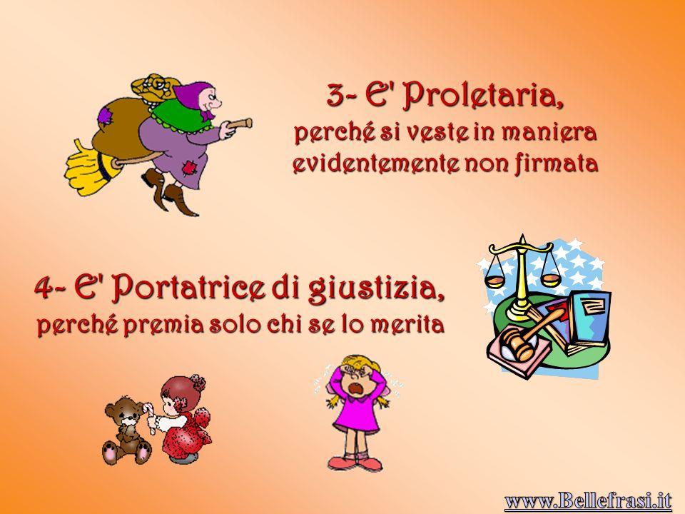 3- E Proletaria, perché si veste in maniera evidentemente non firmata 4- E Portatrice di giustizia, perché premia solo chi se lo merita