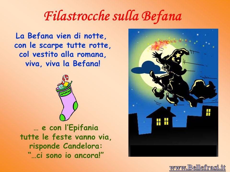 mmmmm La Befana vien di notte, con le scarpe tutte rotte, col vestito alla romana, viva, viva la Befana.