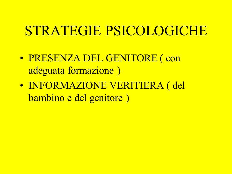 STRATEGIE PSICOLOGICHE PRESENZA DEL GENITORE ( con adeguata formazione ) INFORMAZIONE VERITIERA ( del bambino e del genitore )