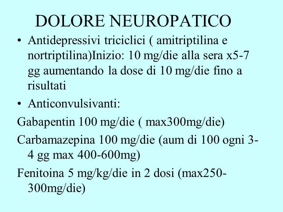 DOLORE NEUROPATICO Antidepressivi triciclici ( amitriptilina e nortriptilina)Inizio: 10 mg/die alla sera x5-7 gg aumentando la dose di 10 mg/die fino