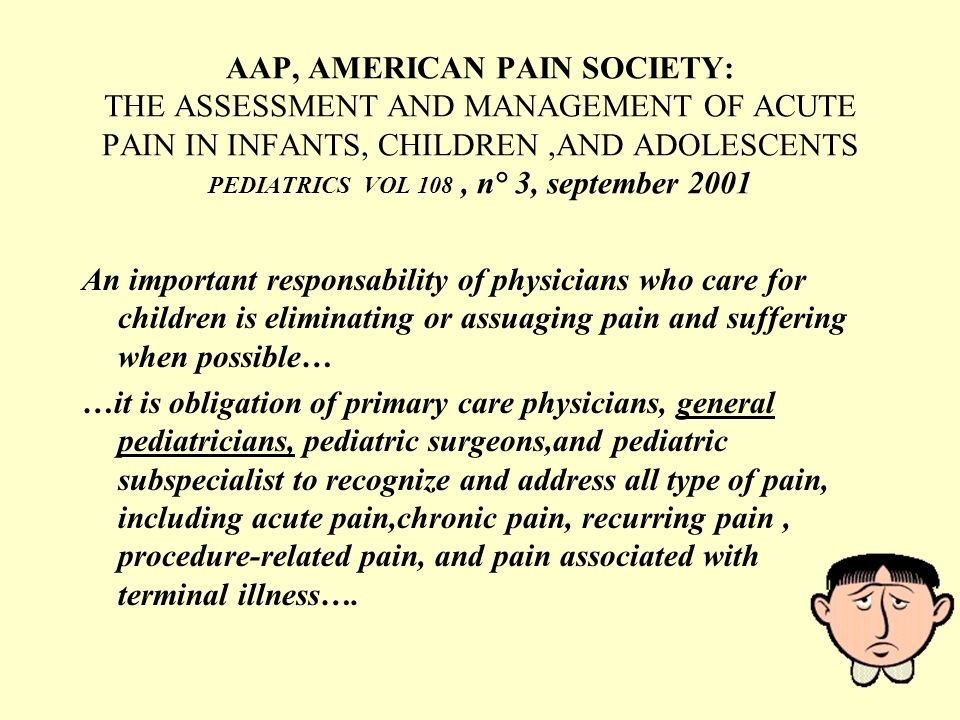 AAP, AMERICAN PAIN SOCIETY: THE ASSESSMENT AND MANAGEMENT OF ACUTE PAIN IN INFANTS, CHILDREN,AND ADOLESCENTS PEDIATRICS VOL 108, n° 3, september 2001