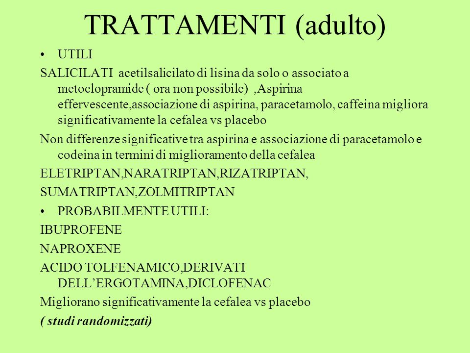 TRATTAMENTI (adulto) UTILI SALICILATI acetilsalicilato di lisina da solo o associato a metoclopramide ( ora non possibile),Aspirina effervescente,associazione di aspirina, paracetamolo, caffeina migliora significativamente la cefalea vs placebo Non differenze significative tra aspirina e associazione di paracetamolo e codeina in termini di miglioramento della cefalea ELETRIPTAN,NARATRIPTAN,RIZATRIPTAN, SUMATRIPTAN,ZOLMITRIPTAN PROBABILMENTE UTILI: IBUPROFENE NAPROXENE ACIDO TOLFENAMICO,DERIVATI DELLERGOTAMINA,DICLOFENAC Migliorano significativamente la cefalea vs placebo ( studi randomizzati)