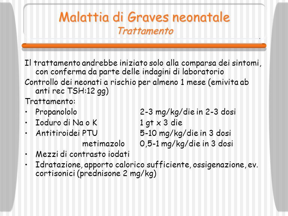 Malattia di Graves neonatale Trattamento Il trattamento andrebbe iniziato solo alla comparsa dei sintomi, con conferma da parte delle indagini di labo