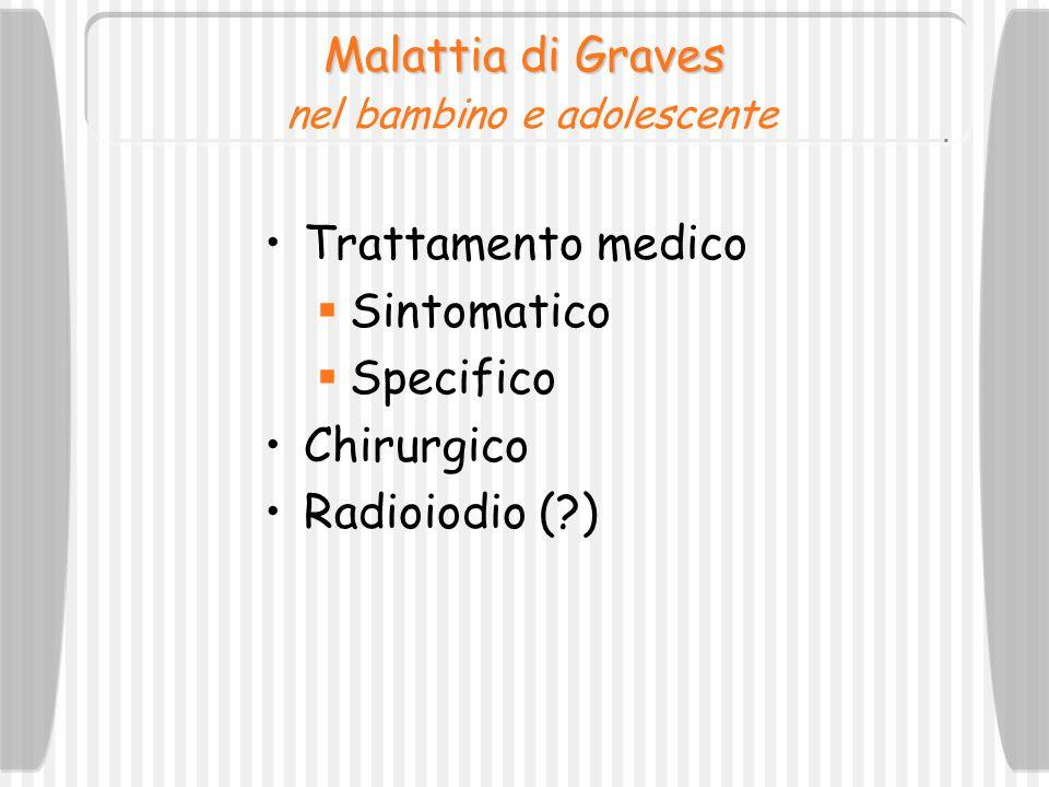 Malattia di Graves Malattia di Graves nel bambino e adolescente Trattamento medico Sintomatico Specifico Chirurgico Radioiodio (?)