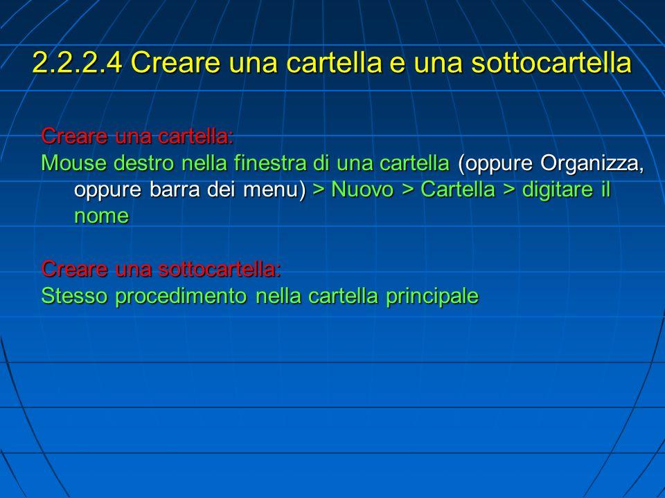 2.2.2.4 Creare una cartella e una sottocartella Creare una cartella: Mouse destro nella finestra di una cartella (oppure Organizza, oppure barra dei menu) > Nuovo > Cartella > digitare il nome Creare una sottocartella: Stesso procedimento nella cartella principale