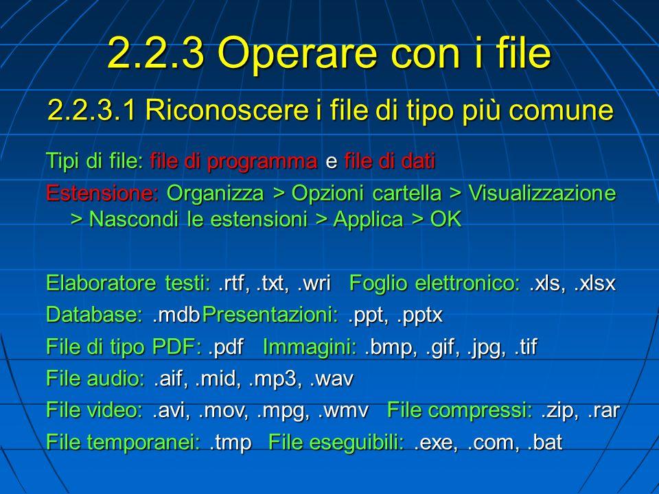 2.2.3.1 Riconoscere i file di tipo più comune Tipi di file: file di programma e file di dati Estensione: Organizza > Opzioni cartella > Visualizzazione > Nascondi le estensioni > Applica > OK Elaboratore testi:.rtf,.txt,.wri Foglio elettronico:.xls,.xlsx Database:.mdbPresentazioni:.ppt,.pptx File di tipo PDF:.pdf Immagini:.bmp,.gif,.jpg,.tif File audio:.aif,.mid,.mp3,.wav File video:.avi,.mov,.mpg,.wmv File compressi:.zip,.rar File temporanei:.tmpFile eseguibili:.exe,.com,.bat 2.2.3 Operare con i file
