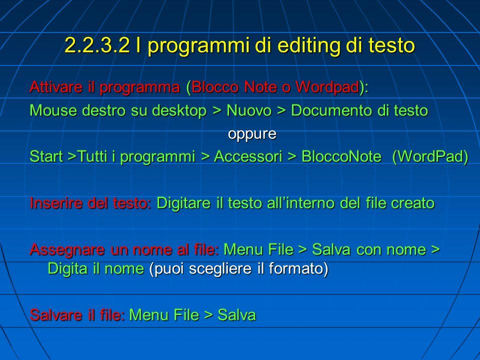 2.2.3.2 I programmi di editing di testo Attivare il programma (Blocco Note o Wordpad): Mouse destro su desktop > Nuovo > Documento di testo oppure Start >Tutti i programmi > Accessori > BloccoNote (WordPad) Inserire del testo: Digitare il testo allinterno del file creato Assegnare un nome al file: Menu File > Salva con nome > Digita il nome (puoi scegliere il formato) Salvare il file: Menu File > Salva