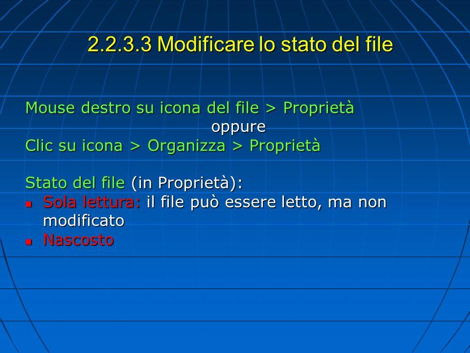 2.2.3.3 Modificare lo stato del file Mouse destro su icona del file > Proprietà oppure Clic su icona > Organizza > Proprietà Stato del file (in Proprietà): Sola lettura: il file può essere letto, ma non modificato Sola lettura: il file può essere letto, ma non modificato Nascosto Nascosto