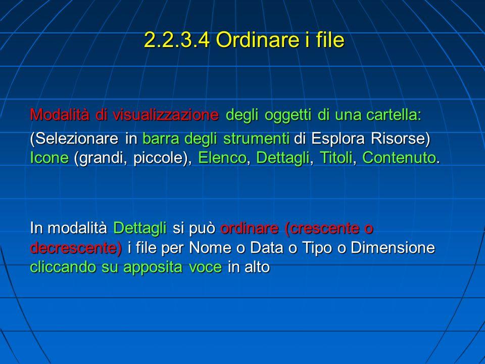2.2.3.4 Ordinare i file Modalità di visualizzazione degli oggetti di una cartella: (Selezionare in barra degli strumenti di Esplora Risorse) Icone (grandi, piccole), Elenco, Dettagli, Titoli, Contenuto.
