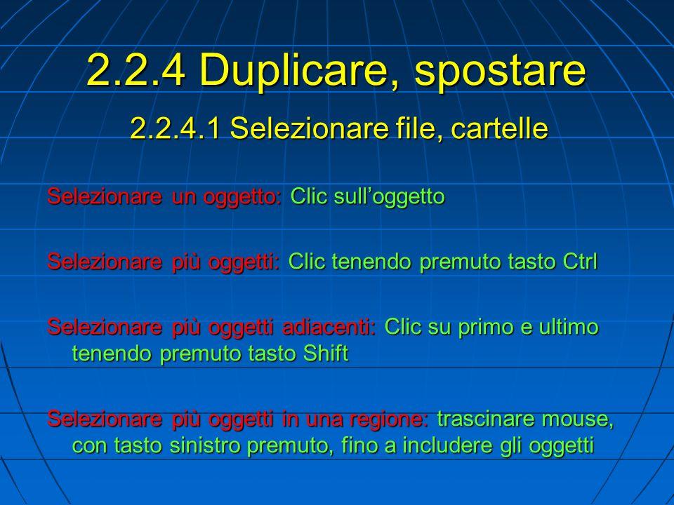 2.2.4.1 Selezionare file, cartelle Selezionare un oggetto: Clic sulloggetto Selezionare più oggetti: Clic tenendo premuto tasto Ctrl Selezionare più oggetti adiacenti: Clic su primo e ultimo tenendo premuto tasto Shift Selezionare più oggetti in una regione: trascinare mouse, con tasto sinistro premuto, fino a includere gli oggetti 2.2.4 Duplicare, spostare