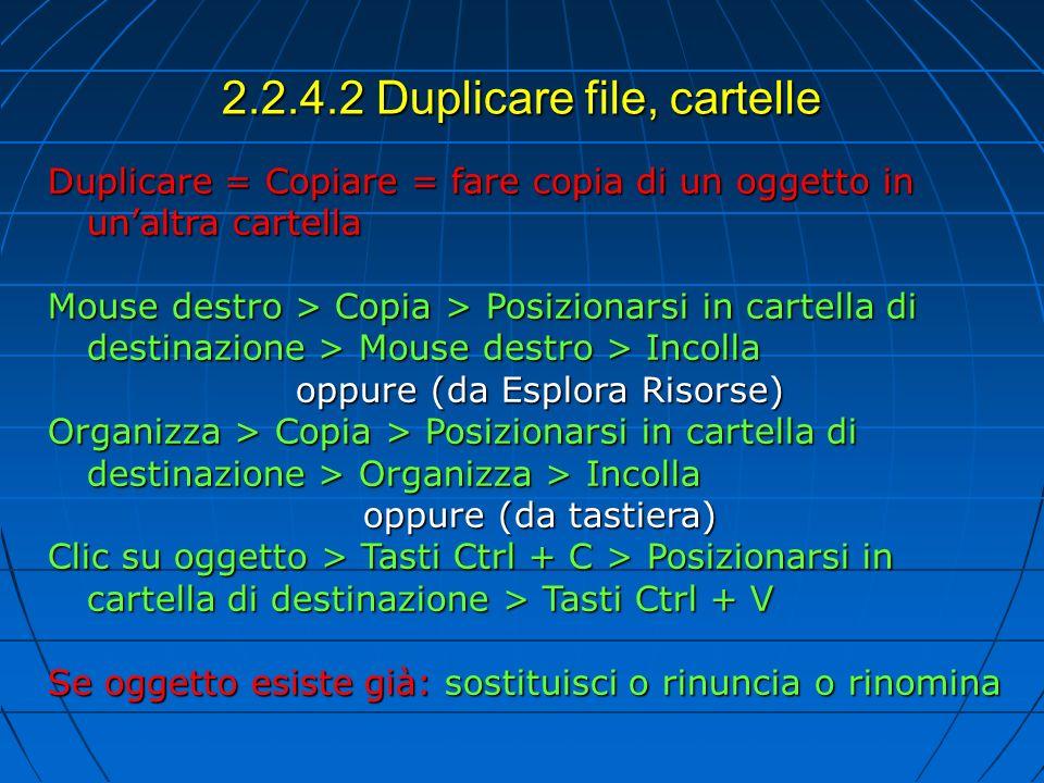 2.2.4.2 Duplicare file, cartelle Duplicare = Copiare = fare copia di un oggetto in unaltra cartella Mouse destro > Copia > Posizionarsi in cartella di destinazione > Mouse destro > Incolla oppure (da Esplora Risorse) Organizza > Copia > Posizionarsi in cartella di destinazione > Organizza > Incolla oppure (da tastiera) Clic su oggetto > Tasti Ctrl + C > Posizionarsi in cartella di destinazione > Tasti Ctrl + V Se oggetto esiste già: sostituisci o rinuncia o rinomina