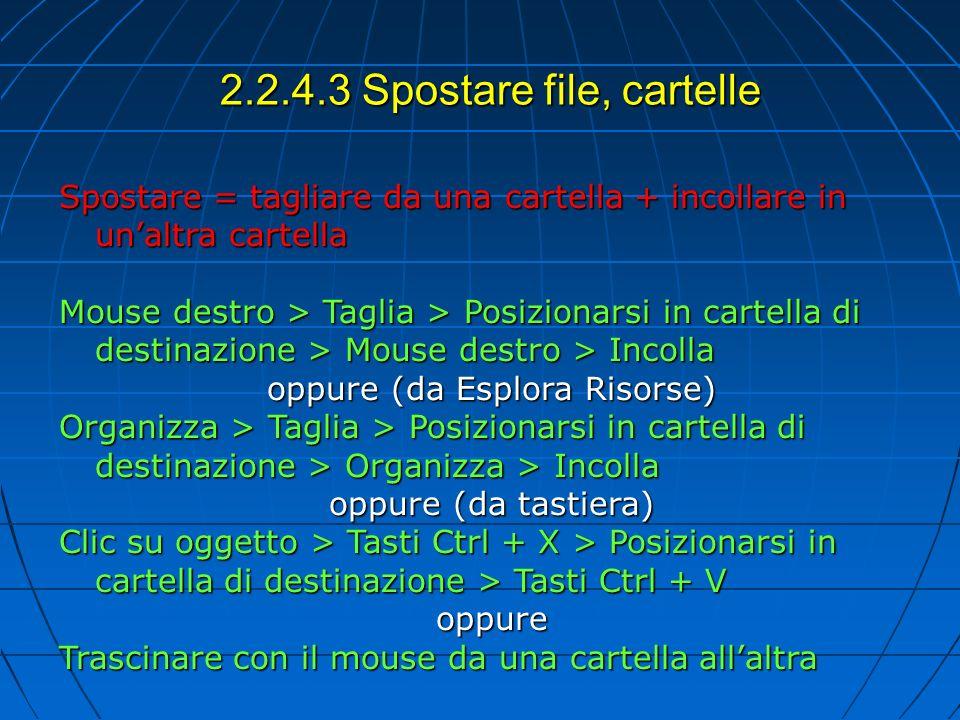 2.2.4.3 Spostare file, cartelle Spostare = tagliare da una cartella + incollare in unaltra cartella Mouse destro > Taglia > Posizionarsi in cartella di destinazione > Mouse destro > Incolla oppure (da Esplora Risorse) Organizza > Taglia > Posizionarsi in cartella di destinazione > Organizza > Incolla oppure (da tastiera) Clic su oggetto > Tasti Ctrl + X > Posizionarsi in cartella di destinazione > Tasti Ctrl + V oppure Trascinare con il mouse da una cartella allaltra