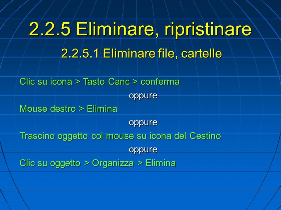 2.2.5.1 Eliminare file, cartelle Clic su icona > Tasto Canc > conferma oppure Mouse destro > Elimina oppure Trascino oggetto col mouse su icona del Cestino oppure Clic su oggetto > Organizza > Elimina 2.2.5 Eliminare, ripristinare