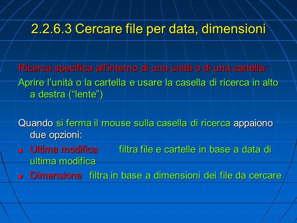2.2.6.3 Cercare file per data, dimensioni Ricerca specifica allinterno di una unità o di una cartella: Aprire lunità o la cartella e usare la casella di ricerca in alto a destra (lente) Quando si ferma il mouse sulla casella di ricerca appaiono due opzioni: Ultima modificafiltra file e cartelle in base a data di ultima modifica Ultima modificafiltra file e cartelle in base a data di ultima modifica Dimensionefiltra in base a dimensioni dei file da cercare Dimensionefiltra in base a dimensioni dei file da cercare