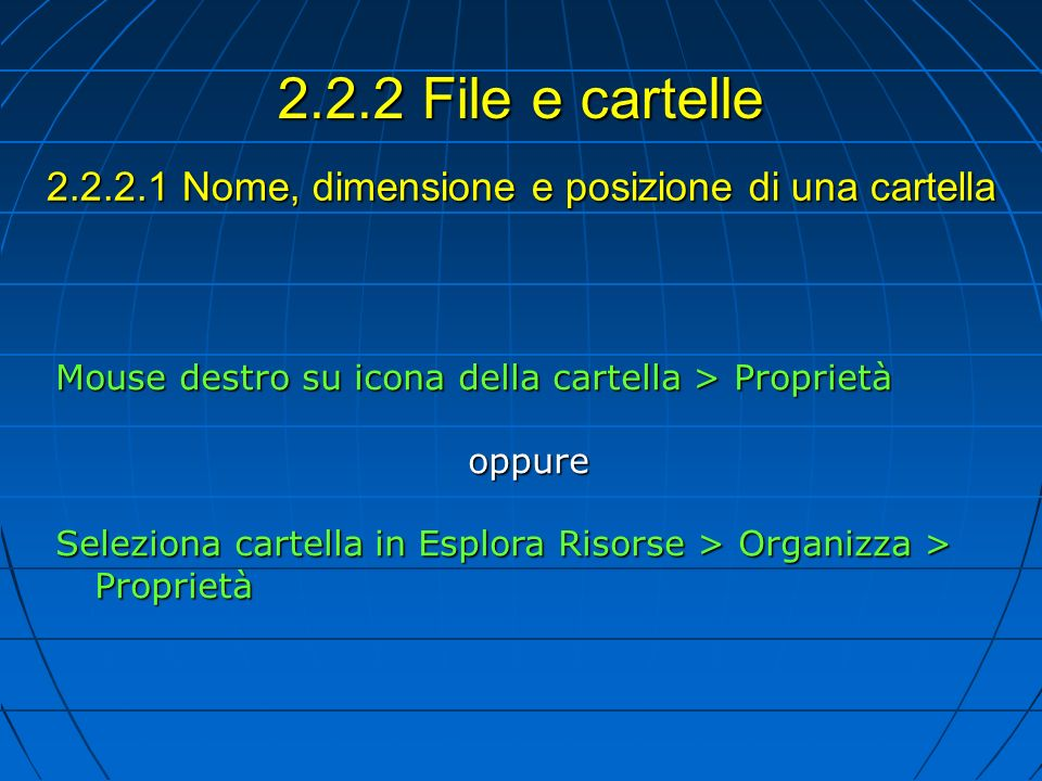 2.2.2.1 Nome, dimensione e posizione di una cartella Mouse destro su icona della cartella > Proprietà oppure Seleziona cartella in Esplora Risorse > Organizza > Proprietà 2.2.2 File e cartelle