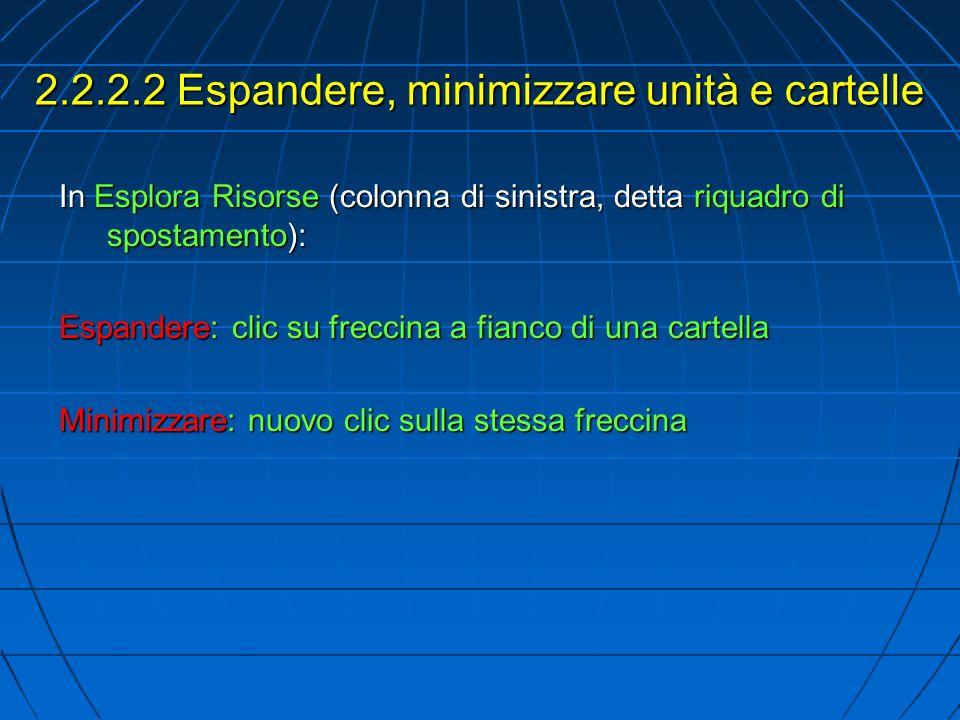 2.2.2.2 Espandere, minimizzare unità e cartelle In Esplora Risorse (colonna di sinistra, detta riquadro di spostamento): Espandere: clic su freccina a fianco di una cartella Minimizzare: nuovo clic sulla stessa freccina
