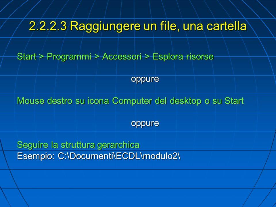2.2.2.3 Raggiungere un file, una cartella Start > Programmi > Accessori > Esplora risorse oppure Mouse destro su icona Computer del desktop o su Start