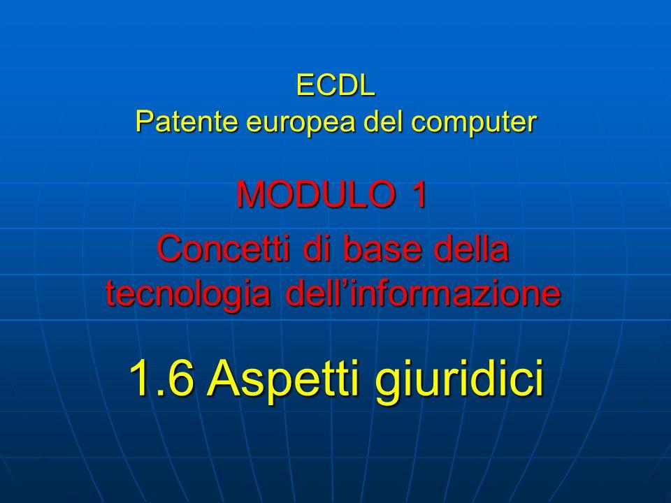 ECDL Patente europea del computer MODULO 1 Concetti di base della tecnologia dellinformazione 1.6 Aspetti giuridici