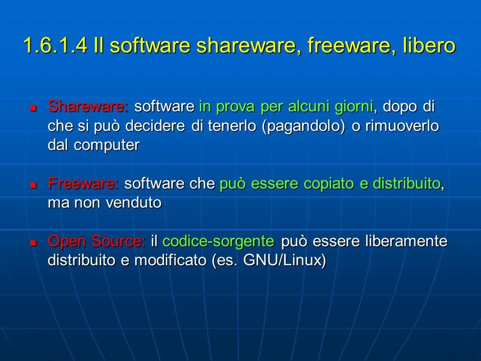 1.6.1.4 Il software shareware, freeware, libero Shareware: software in prova per alcuni giorni, dopo di che si può decidere di tenerlo (pagandolo) o rimuoverlo dal computer Shareware: software in prova per alcuni giorni, dopo di che si può decidere di tenerlo (pagandolo) o rimuoverlo dal computer Freeware: software che può essere copiato e distribuito, ma non venduto Freeware: software che può essere copiato e distribuito, ma non venduto Open Source: il codice-sorgente può essere liberamente distribuito e modificato (es.