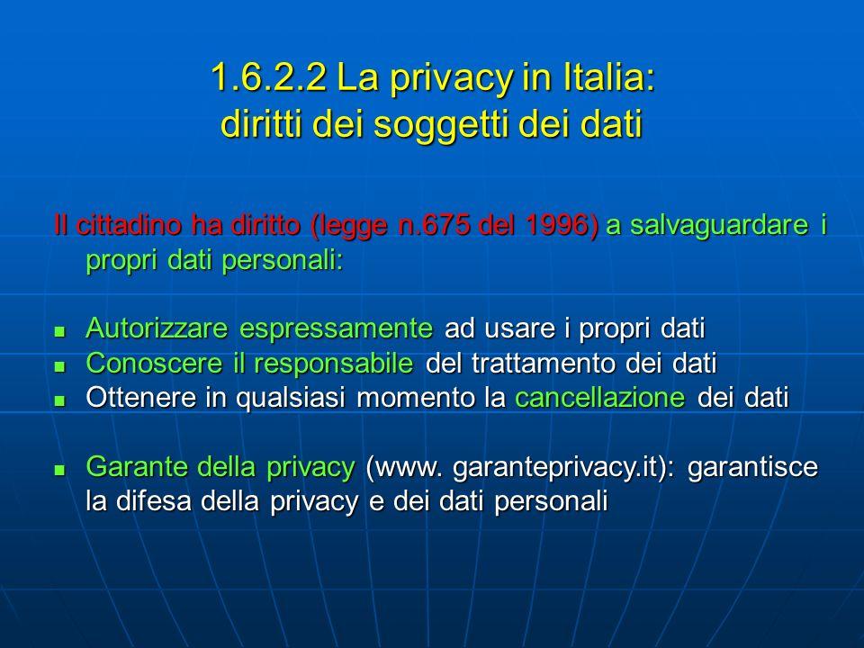 1.6.2.2 La privacy in Italia: diritti dei soggetti dei dati Il cittadino ha diritto (legge n.675 del 1996) a salvaguardare i propri dati personali: Autorizzare espressamente ad usare i propri dati Autorizzare espressamente ad usare i propri dati Conoscere il responsabile del trattamento dei dati Conoscere il responsabile del trattamento dei dati Ottenere in qualsiasi momento la cancellazione dei dati Ottenere in qualsiasi momento la cancellazione dei dati Garante della privacy (www.