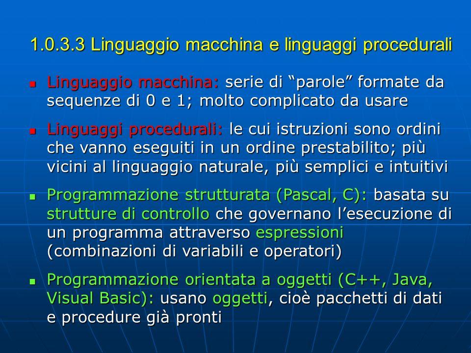 1.0.3.3 Linguaggio macchina e linguaggi procedurali Linguaggio macchina: serie di parole formate da sequenze di 0 e 1; molto complicato da usare Lingu