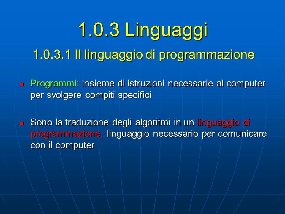 1.0.3.1 Il linguaggio di programmazione Programmi: insieme di istruzioni necessarie al computer per svolgere compiti specifici Programmi: insieme di i