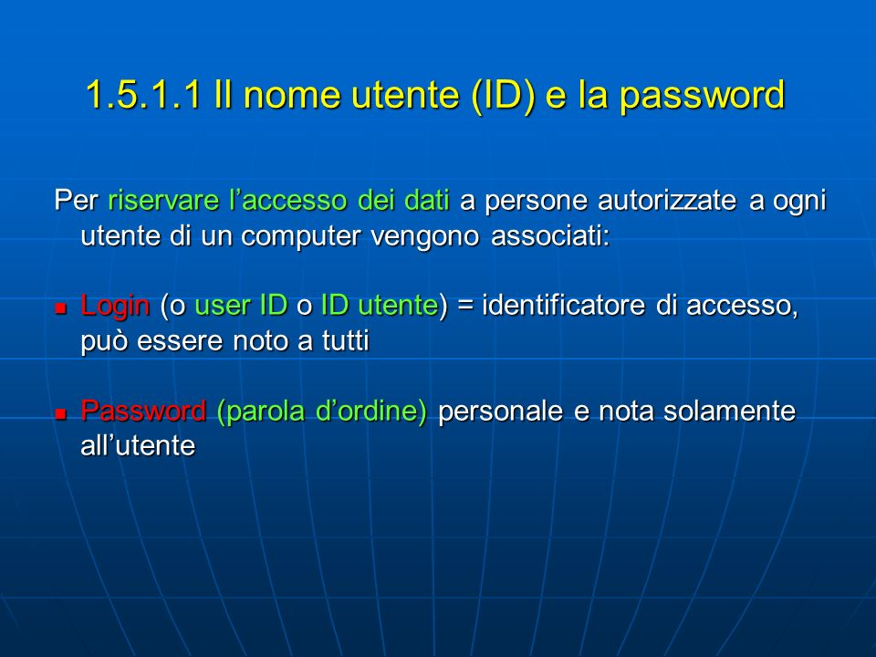 1.5.1.1 Il nome utente (ID) e la password Per riservare laccesso dei dati a persone autorizzate a ogni utente di un computer vengono associati: Login (o user ID o ID utente) = identificatore di accesso, può essere noto a tutti Login (o user ID o ID utente) = identificatore di accesso, può essere noto a tutti Password (parola dordine) personale e nota solamente allutente Password (parola dordine) personale e nota solamente allutente
