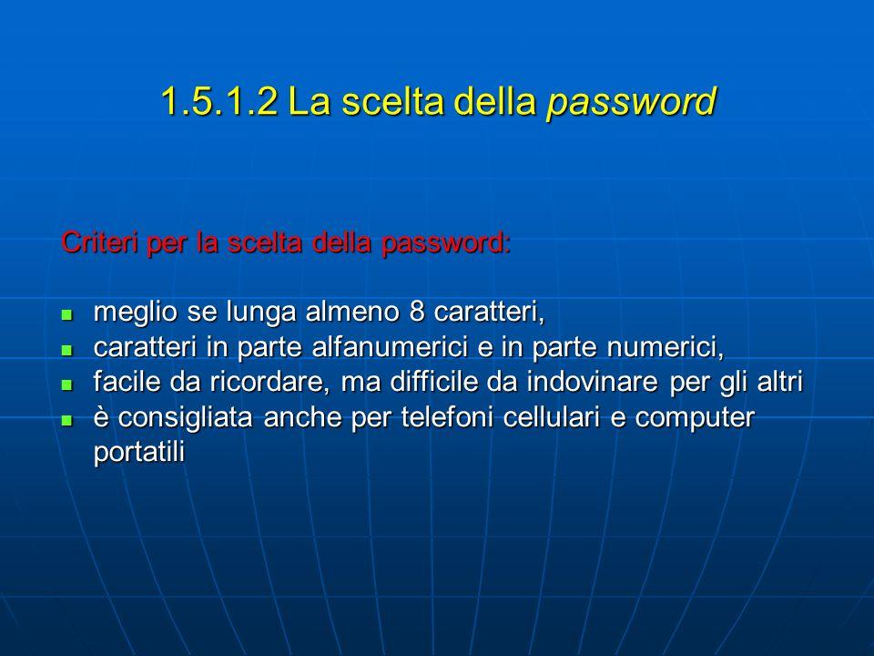 1.5.1.2 La scelta della password Criteri per la scelta della password: meglio se lunga almeno 8 caratteri, meglio se lunga almeno 8 caratteri, caratteri in parte alfanumerici e in parte numerici, caratteri in parte alfanumerici e in parte numerici, facile da ricordare, ma difficile da indovinare per gli altri facile da ricordare, ma difficile da indovinare per gli altri è consigliata anche per telefoni cellulari e computer portatili è consigliata anche per telefoni cellulari e computer portatili