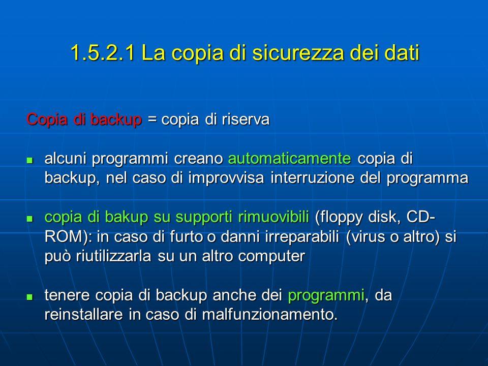 1.5.2.1 La copia di sicurezza dei dati Copia di backup = copia di riserva alcuni programmi creano automaticamente copia di backup, nel caso di improvvisa interruzione del programma alcuni programmi creano automaticamente copia di backup, nel caso di improvvisa interruzione del programma copia di bakup su supporti rimuovibili (floppy disk, CD- ROM): in caso di furto o danni irreparabili (virus o altro) si può riutilizzarla su un altro computer copia di bakup su supporti rimuovibili (floppy disk, CD- ROM): in caso di furto o danni irreparabili (virus o altro) si può riutilizzarla su un altro computer tenere copia di backup anche dei programmi, da reinstallare in caso di malfunzionamento.