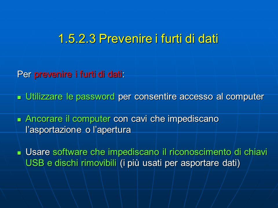1.5.2.3 Prevenire i furti di dati Per prevenire i furti di dati: Utilizzare le password per consentire accesso al computer Utilizzare le password per consentire accesso al computer Ancorare il computer con cavi che impediscano lasportazione o lapertura Ancorare il computer con cavi che impediscano lasportazione o lapertura Usare software che impediscano il riconoscimento di chiavi USB e dischi rimovibili (i più usati per asportare dati) Usare software che impediscano il riconoscimento di chiavi USB e dischi rimovibili (i più usati per asportare dati)
