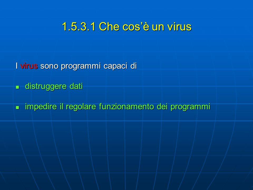 1.5.3.1 Che cosè un virus I virus sono programmi capaci di distruggere dati distruggere dati impedire il regolare funzionamento dei programmi impedire il regolare funzionamento dei programmi