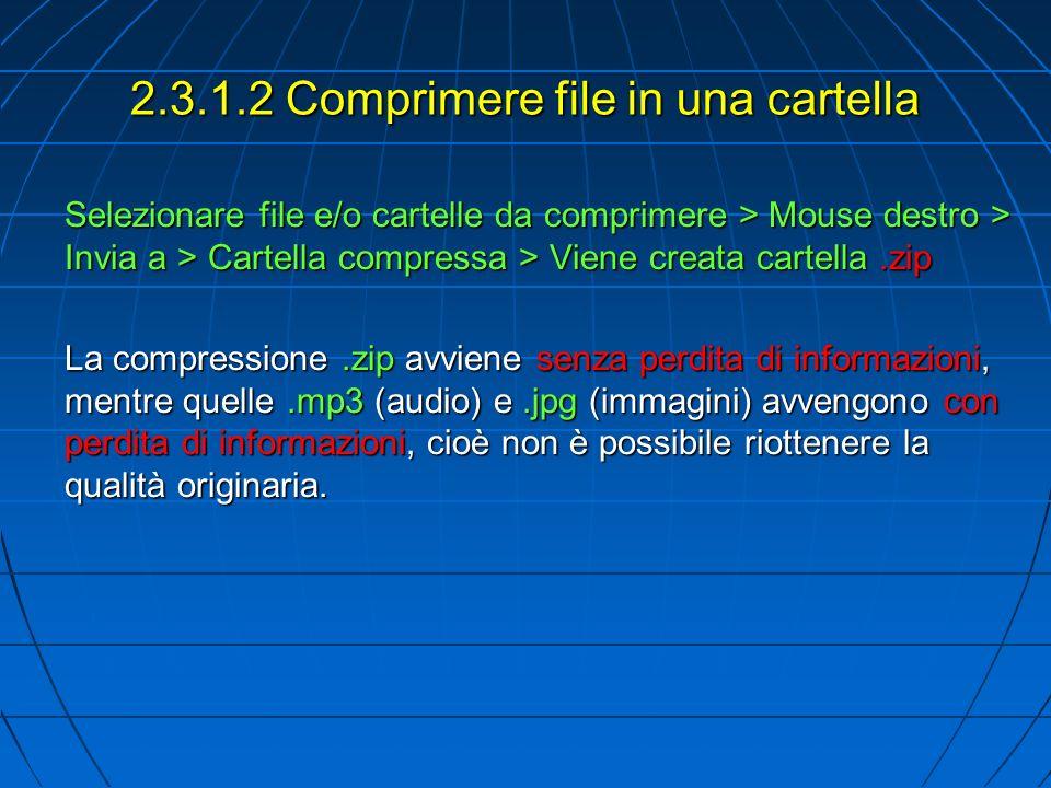 2.3.1.2 Comprimere file in una cartella Selezionare file e/o cartelle da comprimere > Mouse destro > Invia a > Cartella compressa > Viene creata carte