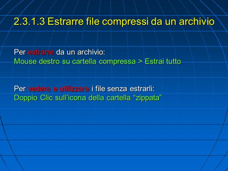 2.3.1.3 Estrarre file compressi da un archivio Per estrarre da un archivio: Mouse destro su cartella compressa > Estrai tutto Per vedere e utilizzare