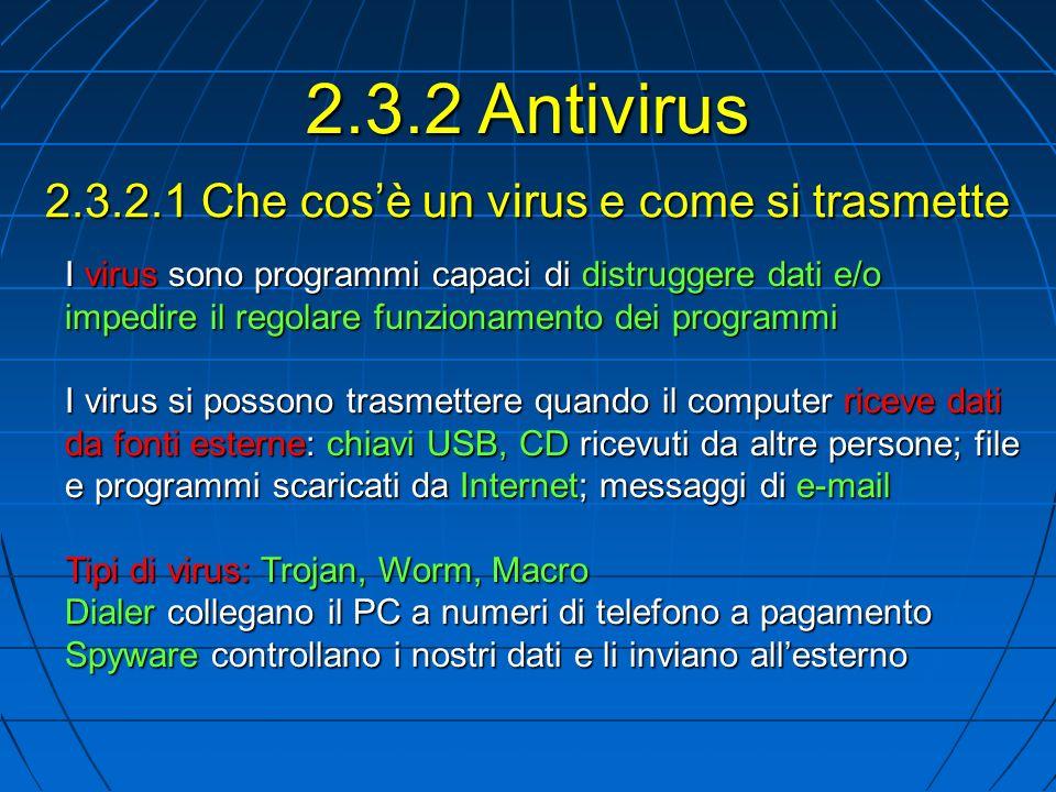 2.3.2.1 Che cosè un virus e come si trasmette 2.3.2 Antivirus I virus sono programmi capaci di distruggere dati e/o impedire il regolare funzionamento