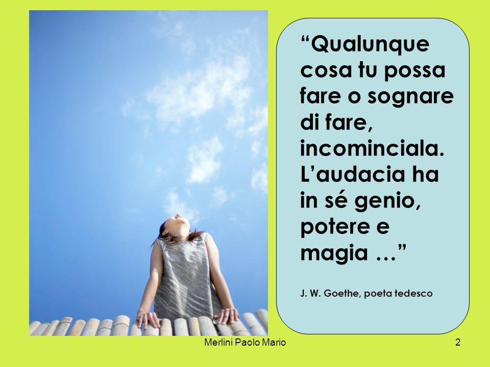 Merlini Paolo Mario2 Qualunque cosa tu possa fare o sognare di fare, incominciala.
