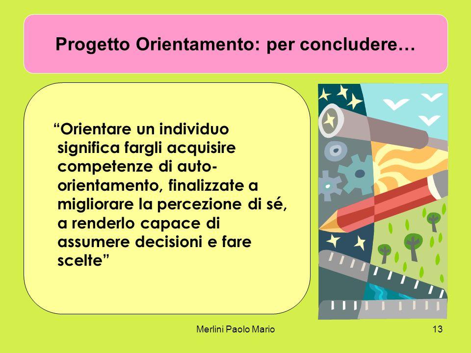 Merlini Paolo Mario13 Progetto Orientamento: per concludere… Orientare un individuo significa fargli acquisire competenze di auto- orientamento, finalizzate a migliorare la percezione di sé, a renderlo capace di assumere decisioni e fare scelte