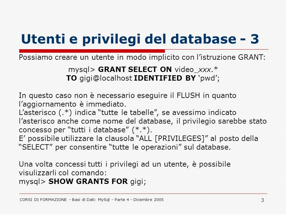 CORSI DI FORMAZIONE - Basi di Dati: MySql - Parte 4 - Dicembre 2005 3 Utenti e privilegi del database - 3 Possiamo creare un utente in modo implicito con listruzione GRANT: mysql> GRANT SELECT ON video_xxx.* TO gigi@localhost IDENTIFIED BY pwd; In questo caso non è necessario eseguire il FLUSH in quanto laggiornamento è immediato.