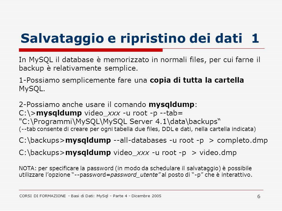 CORSI DI FORMAZIONE - Basi di Dati: MySql - Parte 4 - Dicembre 2005 6 Salvataggio e ripristino dei dati 1 In MySQL il database è memorizzato in normali files, per cui farne il backup è relativamente semplice.