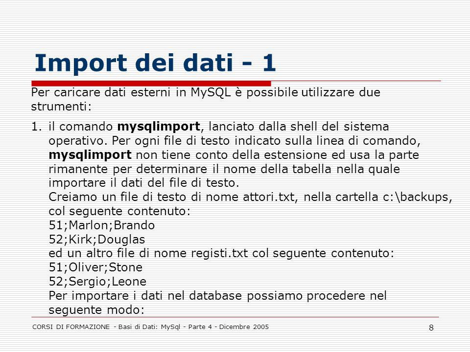 CORSI DI FORMAZIONE - Basi di Dati: MySql - Parte 4 - Dicembre 2005 8 Import dei dati - 1 Per caricare dati esterni in MySQL è possibile utilizzare due strumenti: 1.il comando mysqlimport, lanciato dalla shell del sistema operativo.